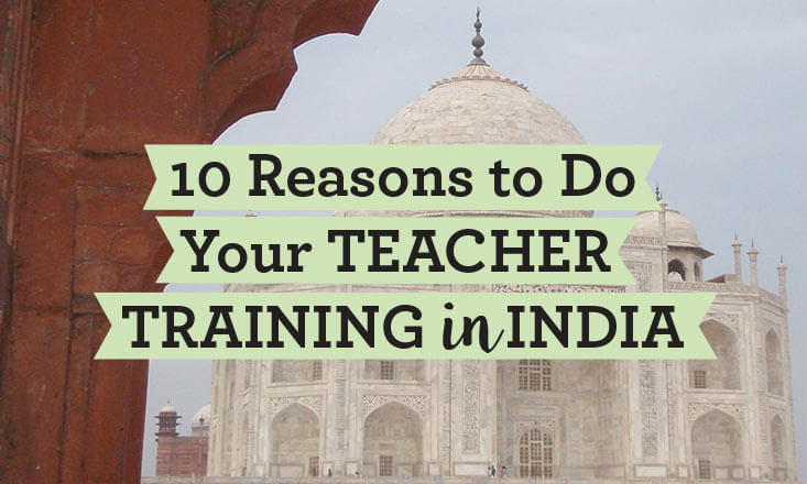 10 Reasons to Do Your Yoga Teacher Training in India
