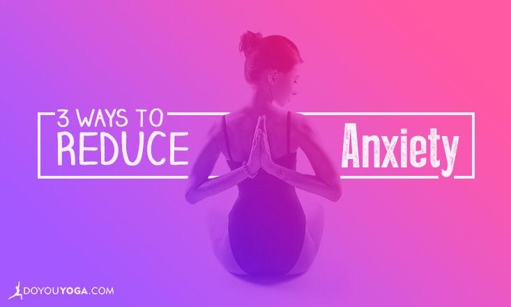 3 Ways to Reduce Anxiety