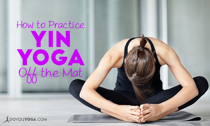 4 Genuine Ways to Practice Yin Yoga Off the Mat