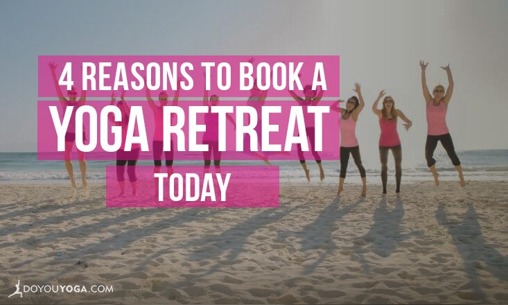 4 Reasons to Book a Yoga Retreat Today