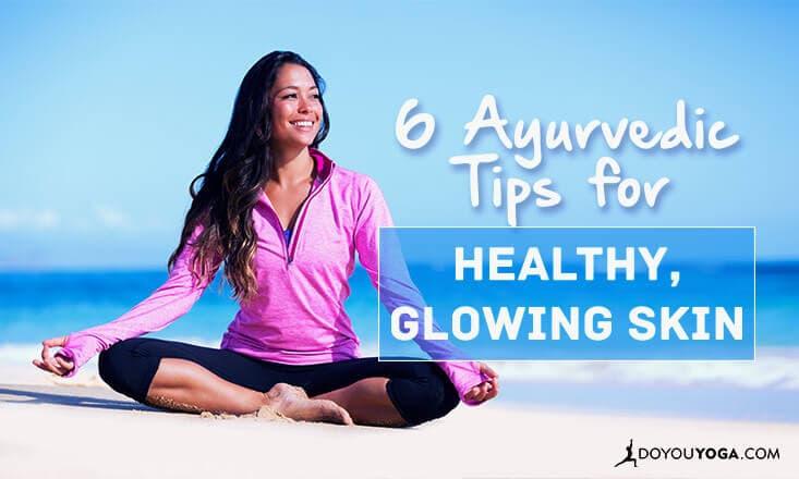 6 Ayurvedic Tips for Healthy, Glowing Skin