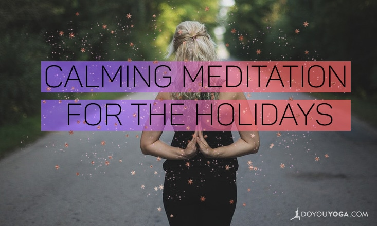A Calming Meditation To Make It Through the Holiday Stress
