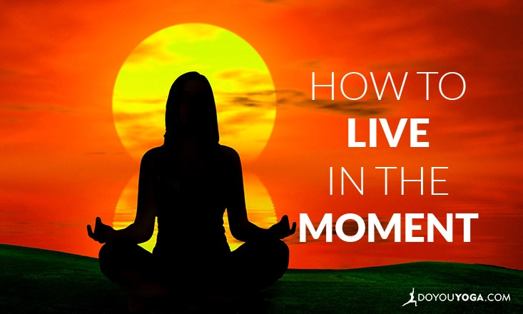 How to Live in the Moment – Tips From a Yogi
