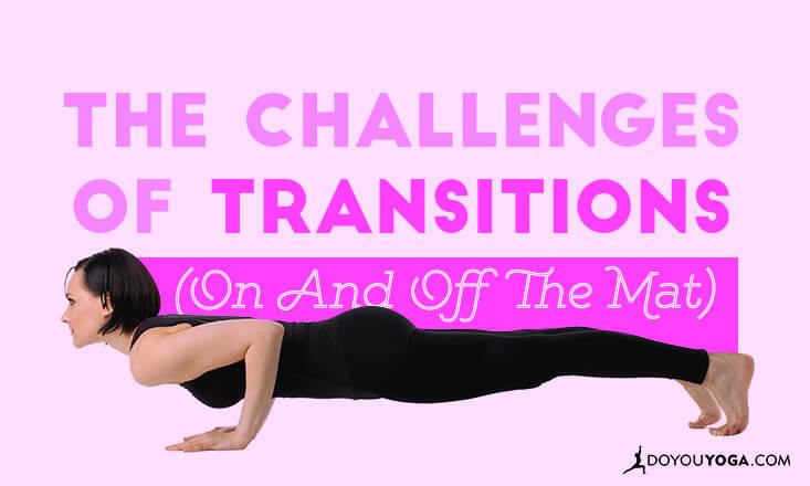 The Challenges of Transitions (On and Off the Yoga Mat)
