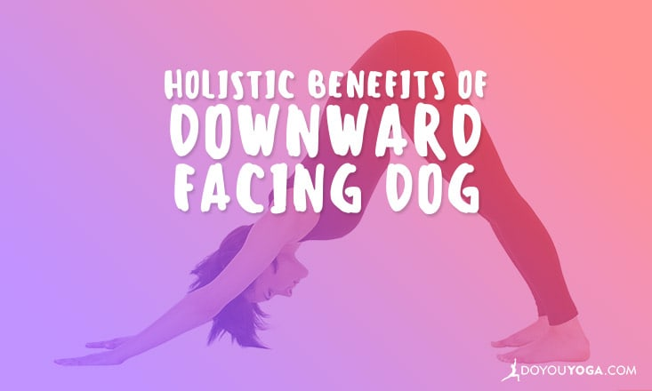 The Holistic Benefits of Downward Facing Dog