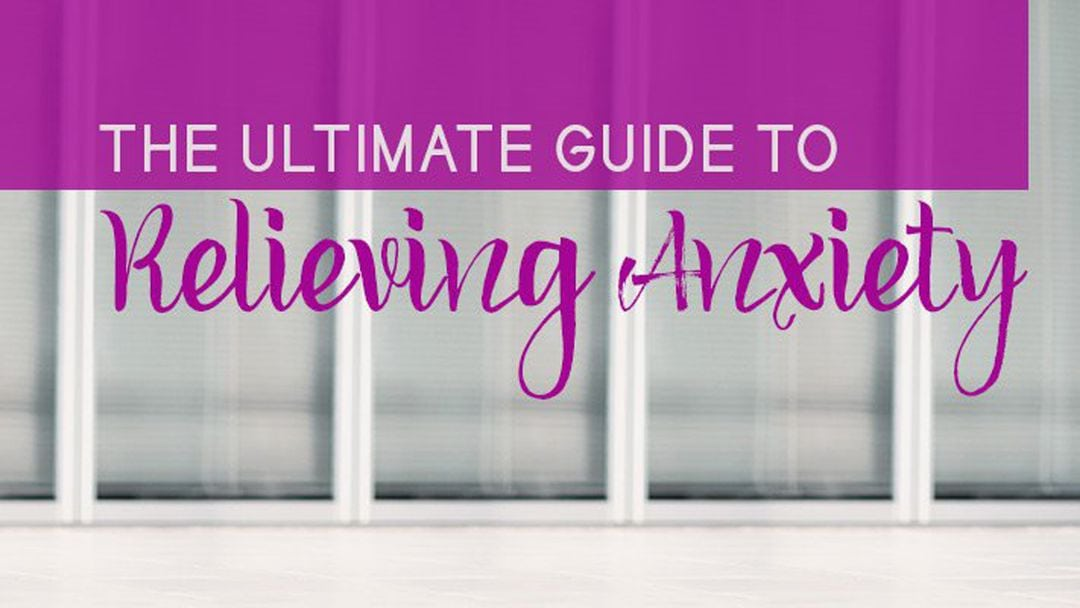 Relieving Anxiety – The Ultimate Guide